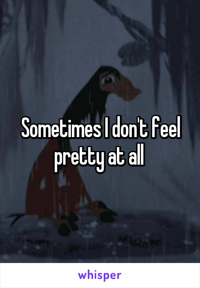Sometimes I don't feel pretty at all