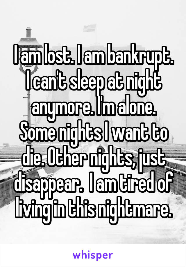 I am lost. I am bankrupt. I can't sleep at night anymore. I'm alone. Some nights I want to die. Other nights, just disappear.  I am tired of living in this nightmare.