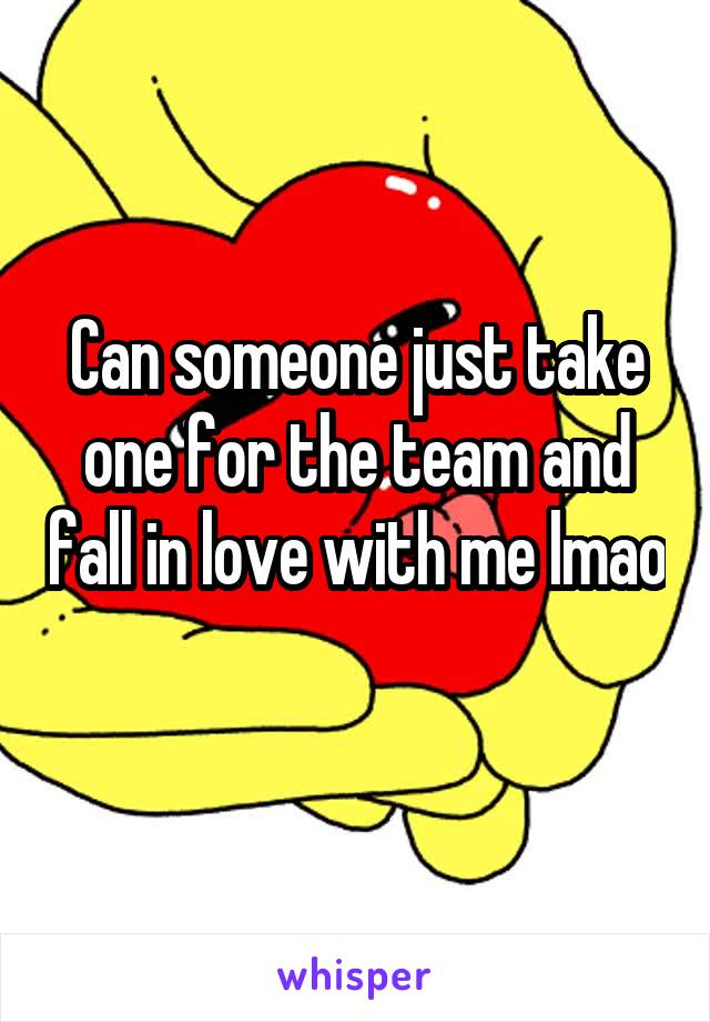 Can someone just take one for the team and fall in love with me lmao