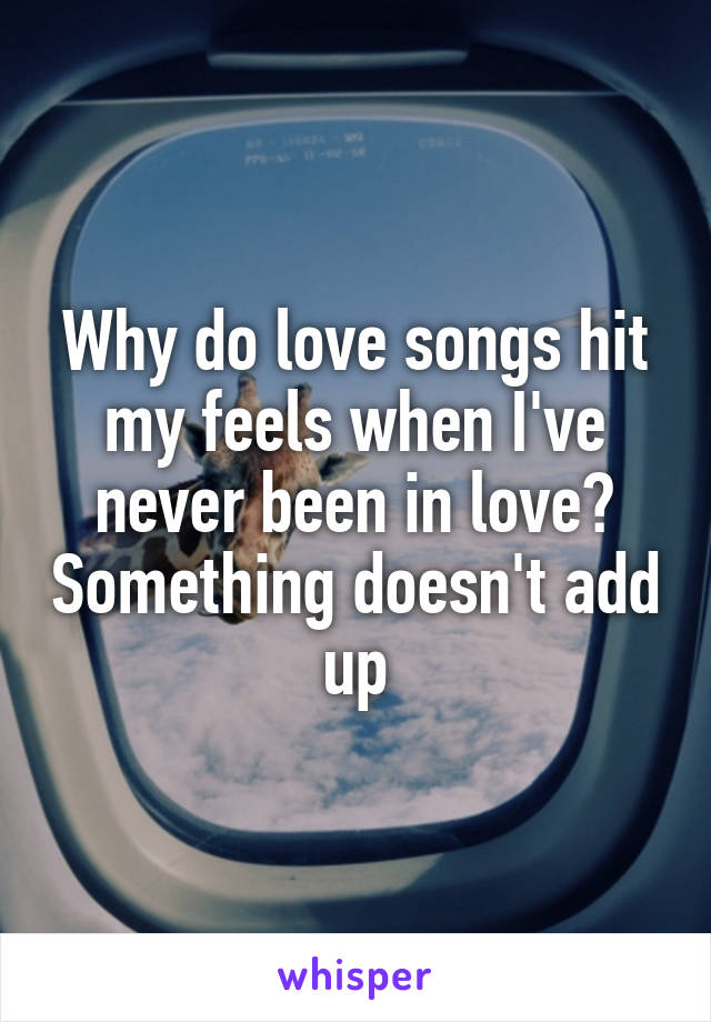 Why do love songs hit my feels when I've never been in love? Something doesn't add up