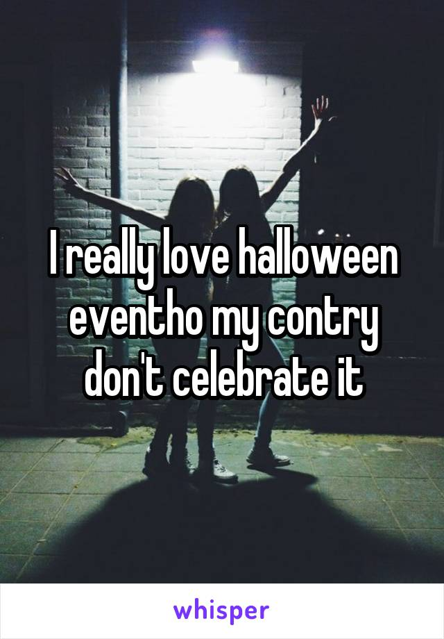 I really love halloween eventho my contry don't celebrate it