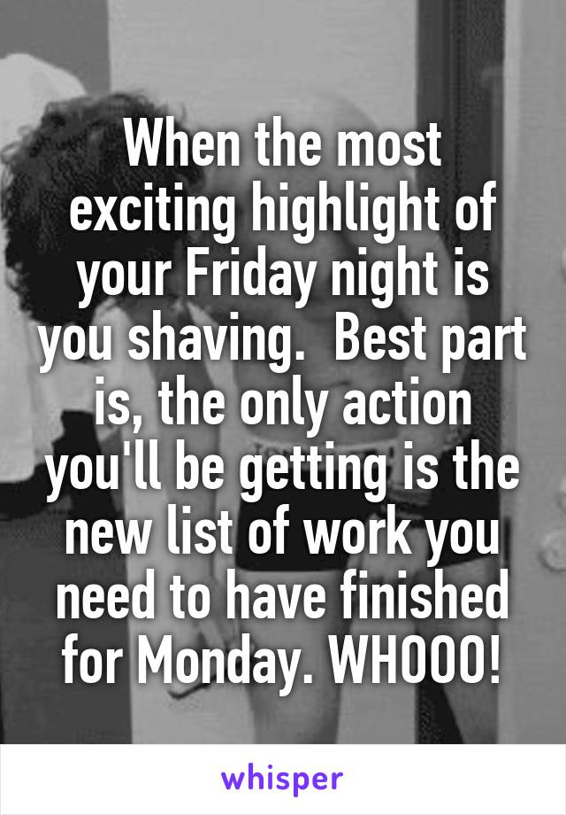 When the most exciting highlight of your Friday night is you shaving.  Best part is, the only action you'll be getting is the new list of work you need to have finished for Monday. WHOOO!