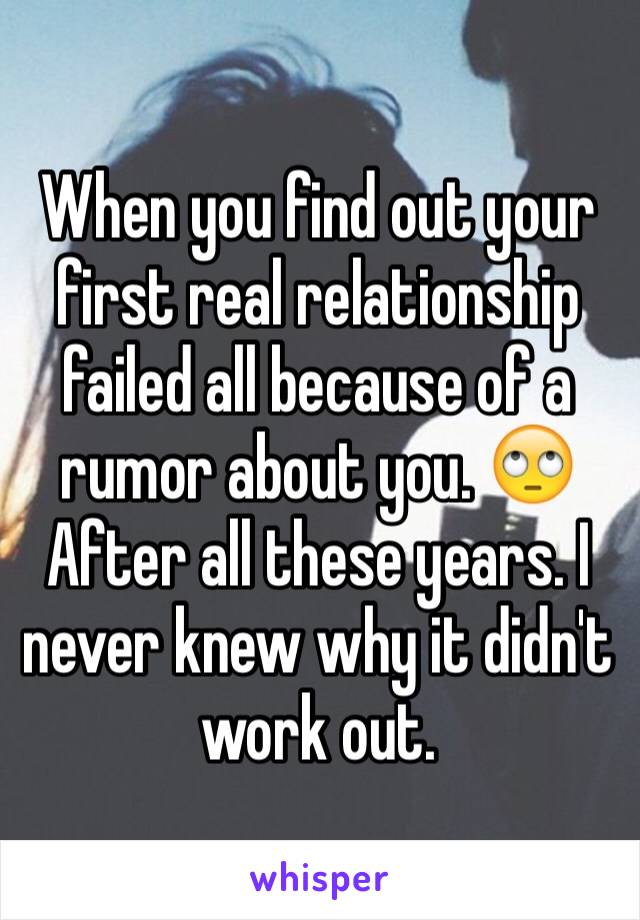 When you find out your first real relationship failed all because of a rumor about you. 🙄 After all these years. I never knew why it didn't work out.