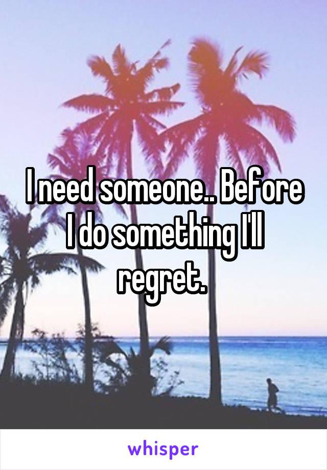 I need someone.. Before I do something I'll regret.