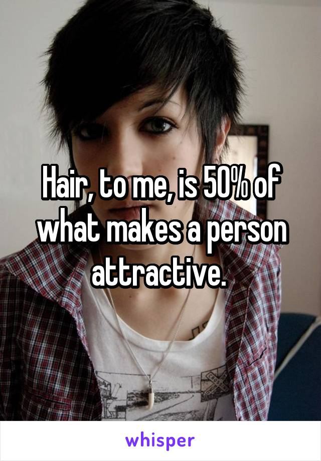 Hair, to me, is 50% of what makes a person attractive.