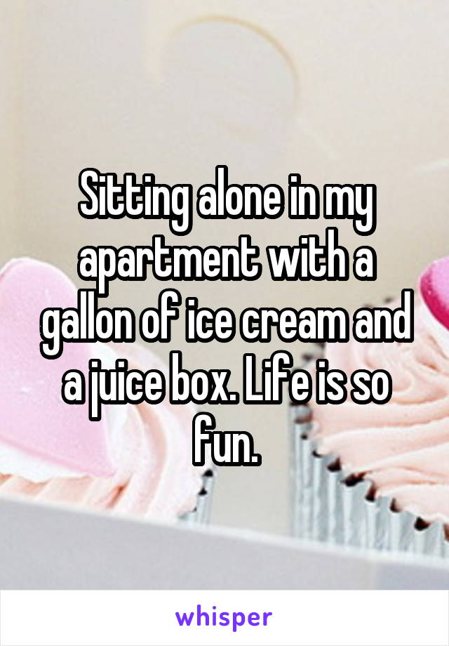 Sitting alone in my apartment with a gallon of ice cream and a juice box. Life is so fun.