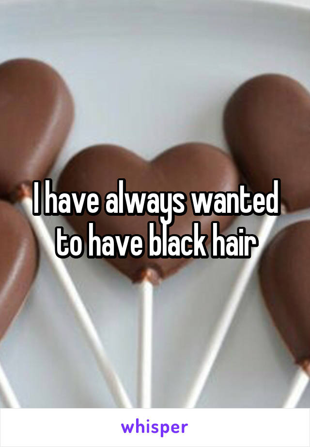 I have always wanted to have black hair