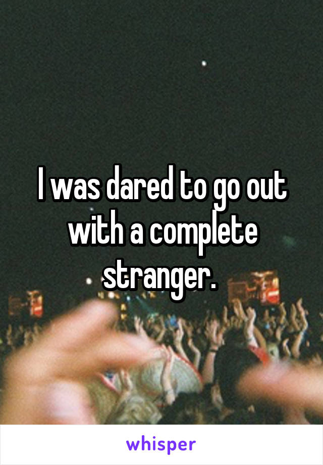 I was dared to go out with a complete stranger.