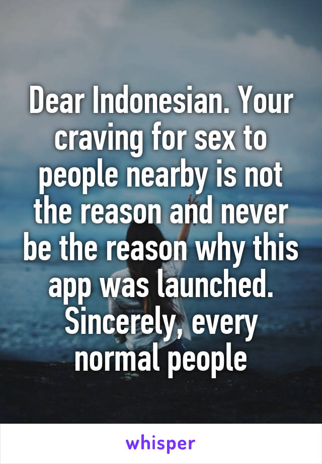 Dear Indonesian. Your craving for sex to people nearby is not the reason and never be the reason why this app was launched. Sincerely, every normal people