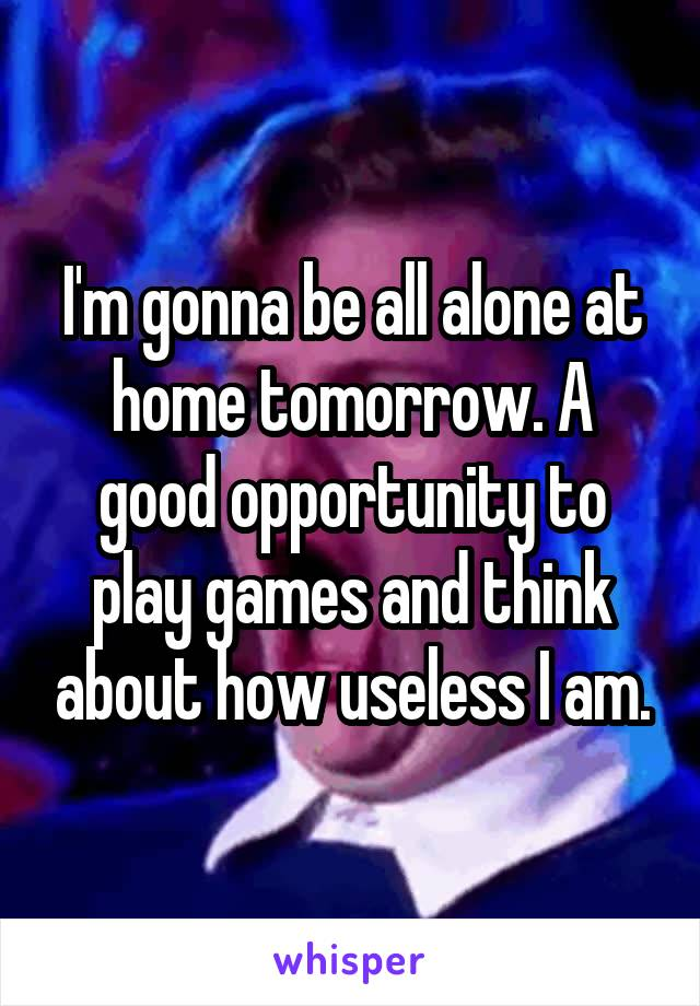 I'm gonna be all alone at home tomorrow. A good opportunity to play games and think about how useless I am.