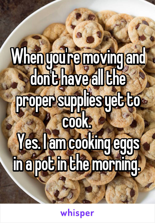 When you're moving and don't have all the proper supplies yet to cook.  Yes. I am cooking eggs in a pot in the morning.