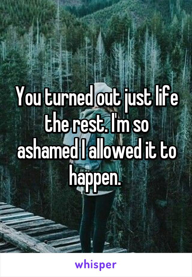 You turned out just life the rest. I'm so ashamed I allowed it to happen.