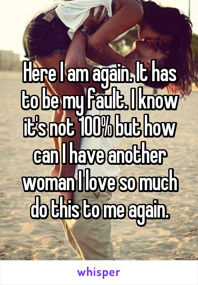 Here I am again. It has to be my fault. I know it's not 100% but how can I have another woman I love so much do this to me again.
