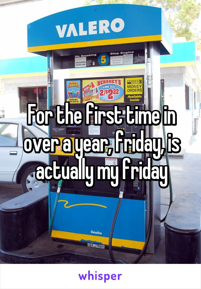 For the first time in over a year, friday, is actually my friday