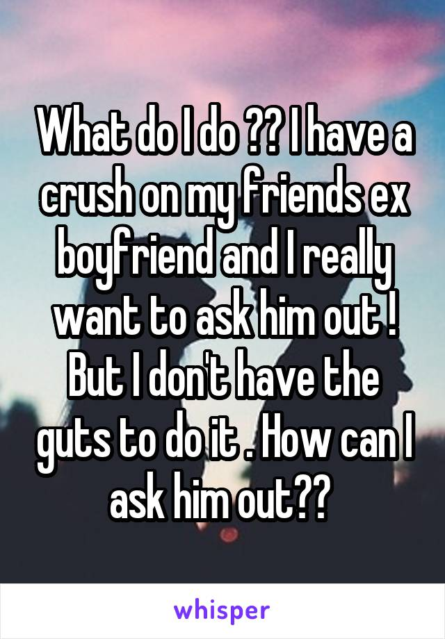 What do I do ?? I have a crush on my friends ex boyfriend and I really want to ask him out ! But I don't have the guts to do it . How can I ask him out??