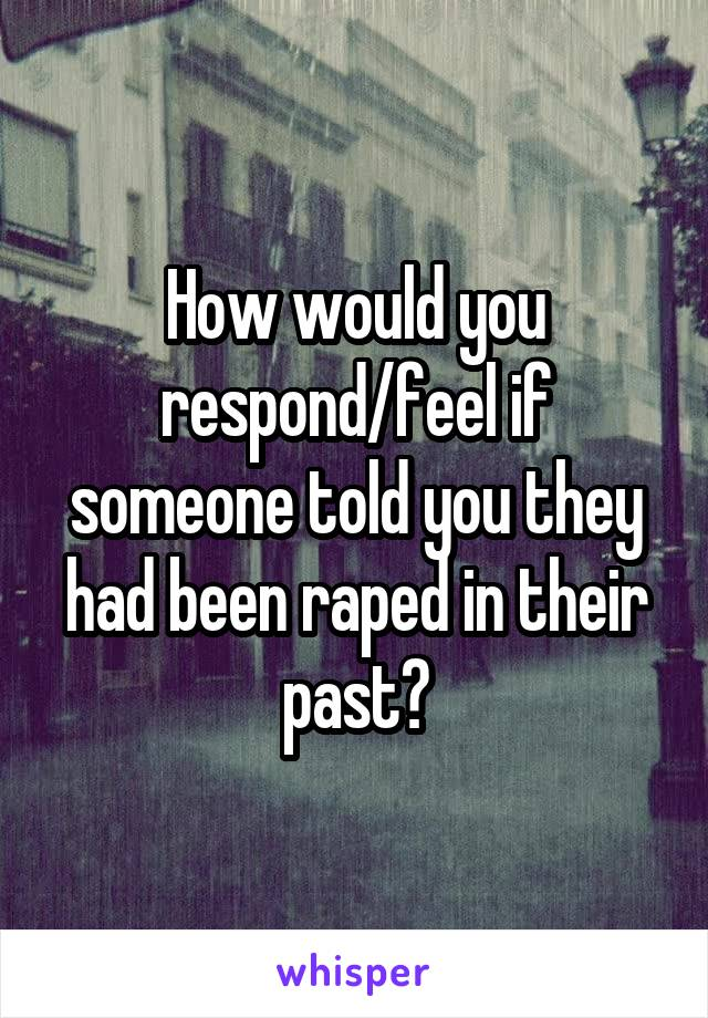 How would you respond/feel if someone told you they had been raped in their past?