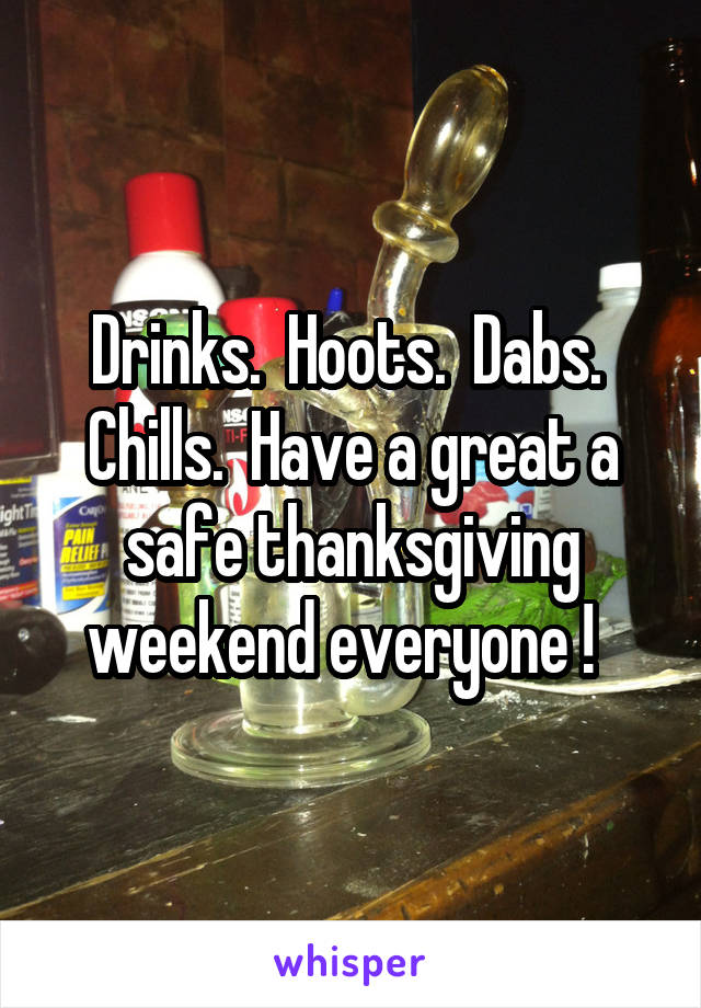 Drinks.  Hoots.  Dabs.  Chills.  Have a great a safe thanksgiving weekend everyone !