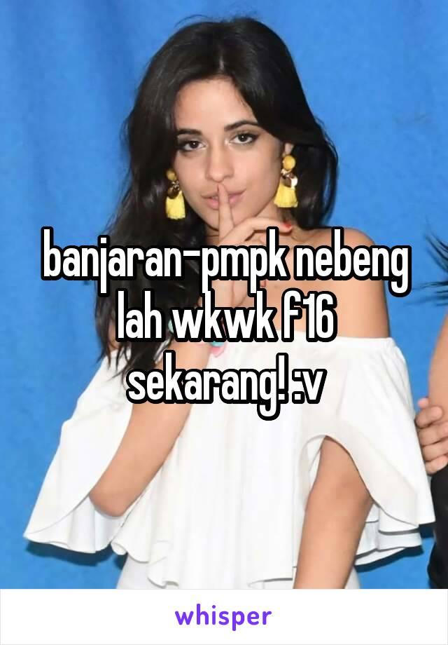 banjaran-pmpk nebeng lah wkwk f16 sekarang! :v