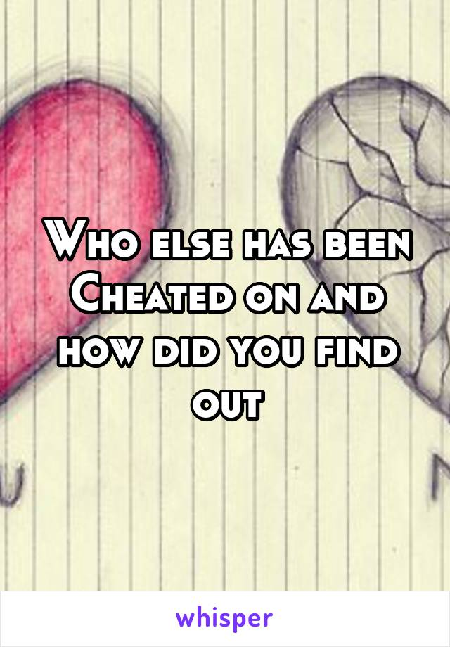 Who else has been Cheated on and how did you find out