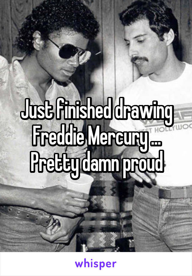 Just finished drawing Freddie Mercury ... Pretty damn proud