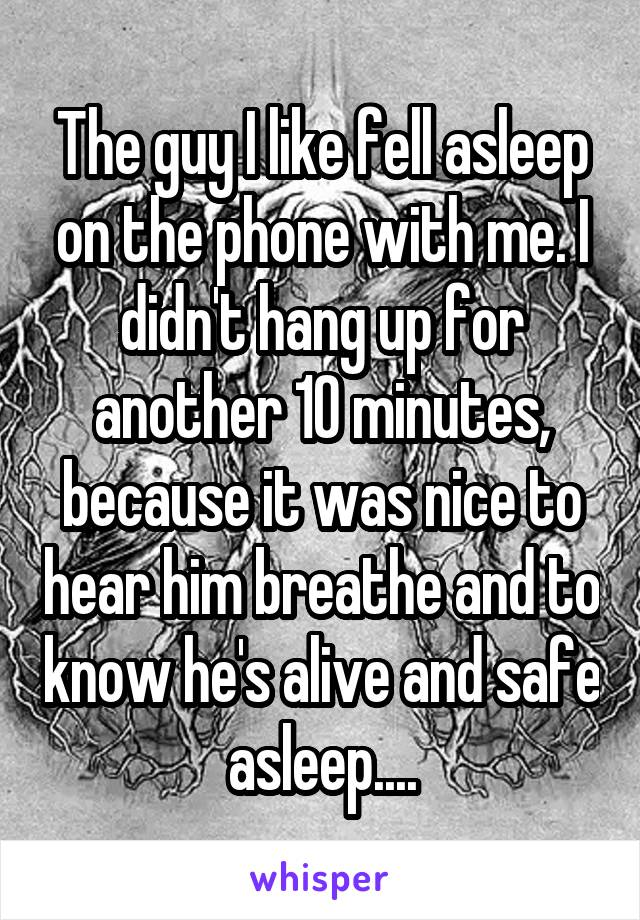 The guy I like fell asleep on the phone with me. I didn't hang up for another 10 minutes, because it was nice to hear him breathe and to know he's alive and safe asleep....