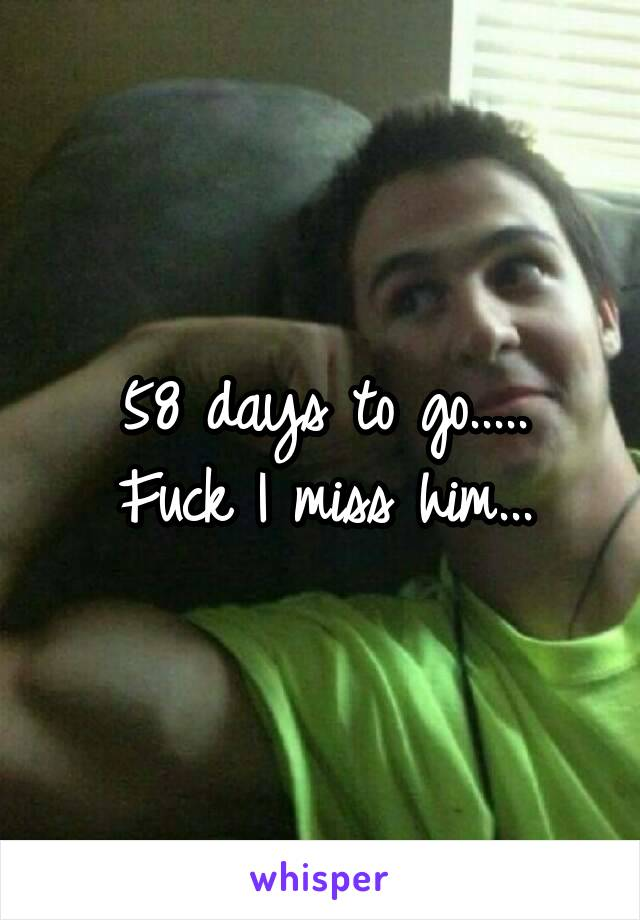58 days to go..... Fuck I miss him...