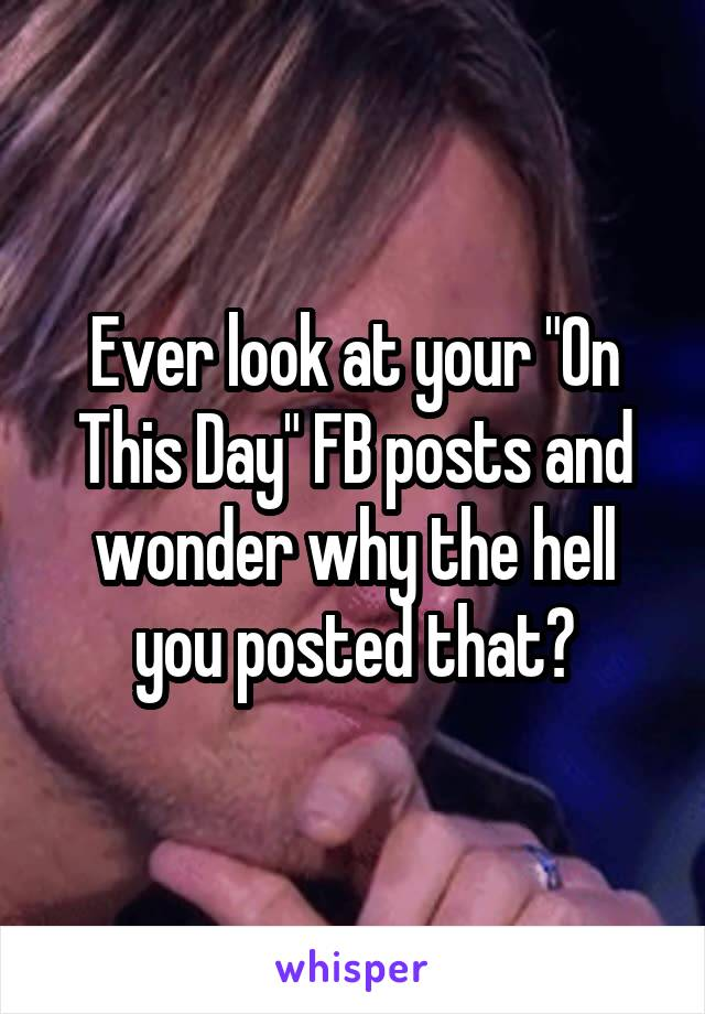 """Ever look at your """"On This Day"""" FB posts and wonder why the hell you posted that?"""