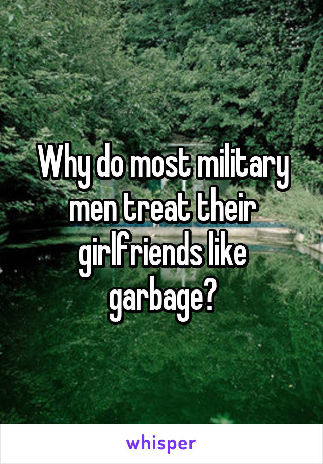 Why do most military men treat their girlfriends like garbage?