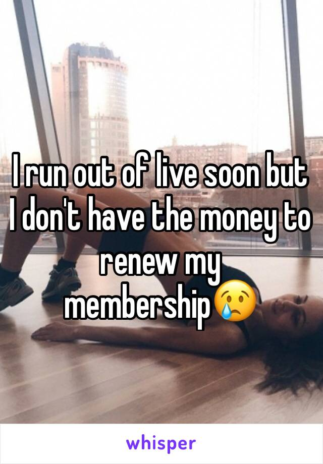 I run out of live soon but I don't have the money to renew my membership😢