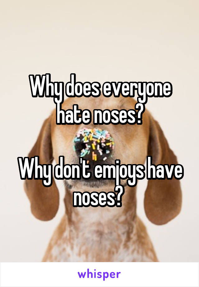 Why does everyone hate noses?  Why don't emjoys have noses?