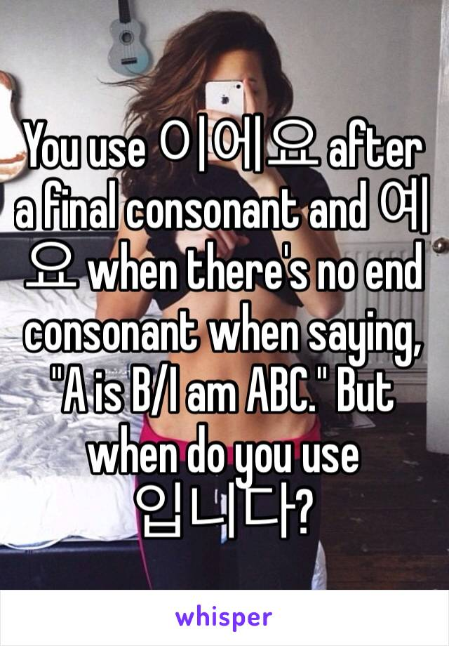 "You use 이에요 after a final consonant and 예요 when there's no end consonant when saying, ""A is B/I am ABC."" But when do you use  입니다?"