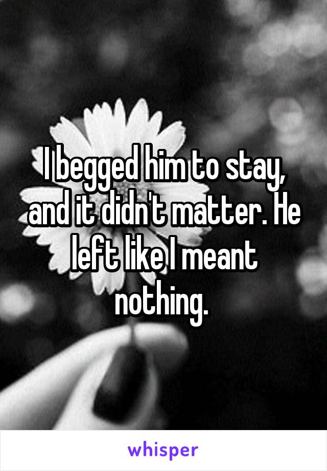 I begged him to stay, and it didn't matter. He left like I meant nothing.