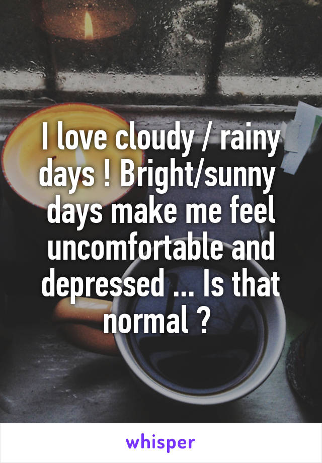 I love cloudy / rainy days ! Bright/sunny  days make me feel uncomfortable and depressed ... Is that normal ?