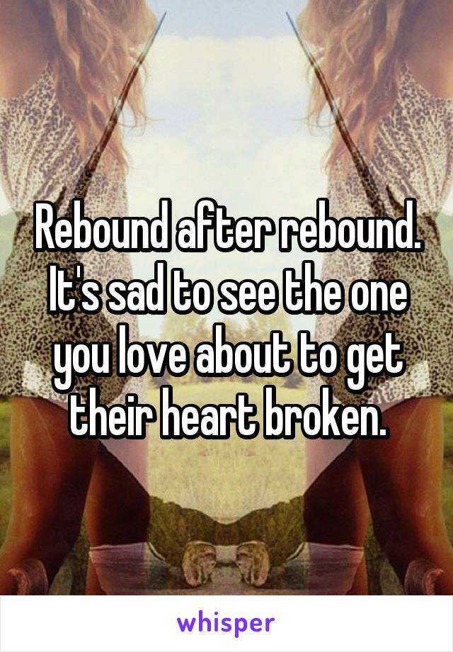 Rebound after rebound. It's sad to see the one you love about to get their heart broken.
