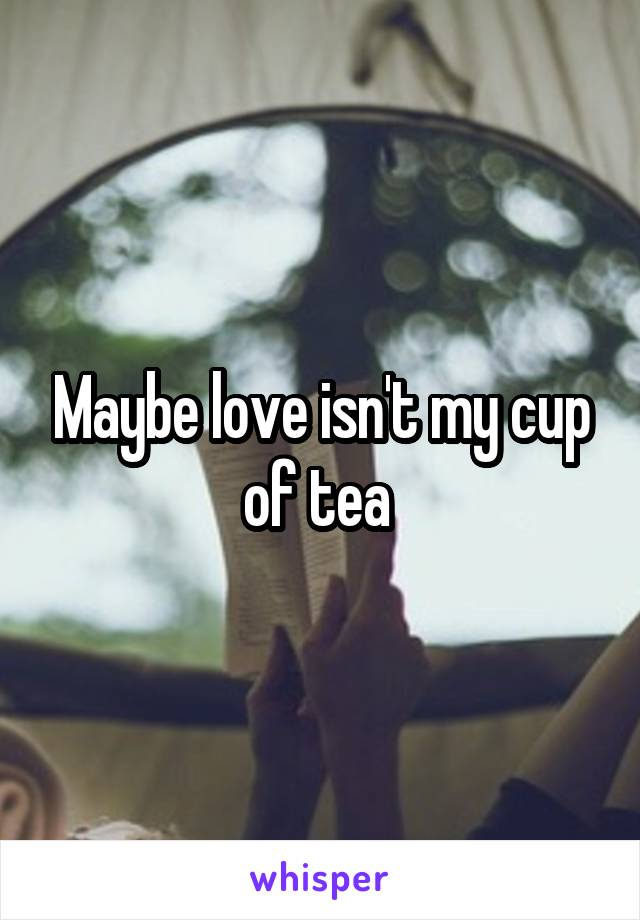 Maybe love isn't my cup of tea