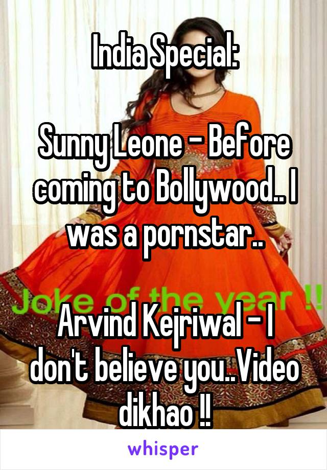 India Special:  Sunny Leone - Before coming to Bollywood.. I was a pornstar..  Arvind Kejriwal - I don't believe you..Video dikhao !!