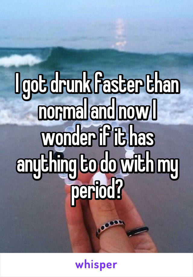 I got drunk faster than normal and now I wonder if it has anything to do with my period?