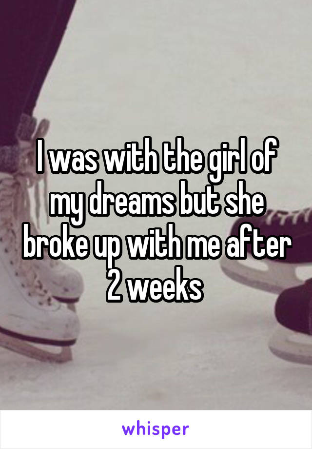 I was with the girl of my dreams but she broke up with me after 2 weeks