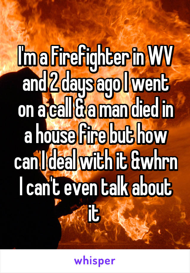 I'm a Firefighter in WV and 2 days ago I went on a call & a man died in a house fire but how can I deal with it &whrn I can't even talk about it