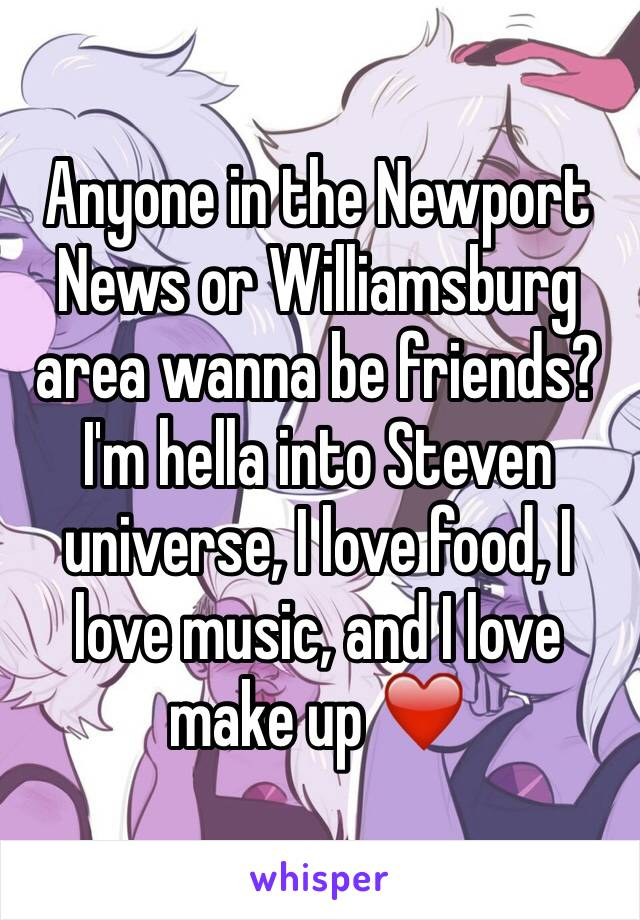Anyone in the Newport News or Williamsburg area wanna be friends? I'm hella into Steven universe, I love food, I love music, and I love make up ❤️️