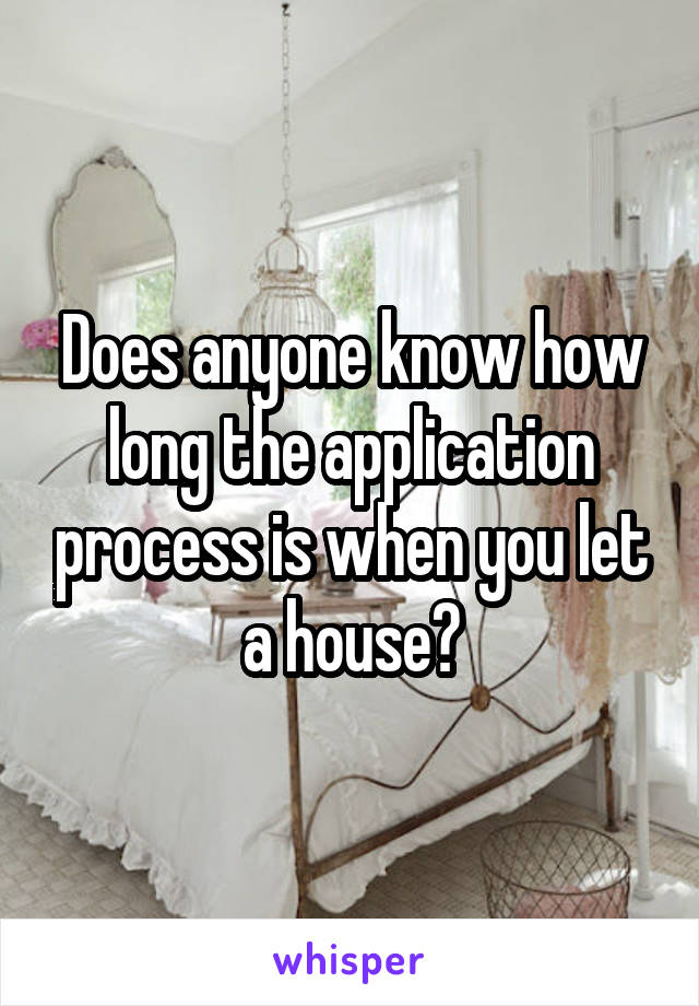 Does anyone know how long the application process is when you let a house?