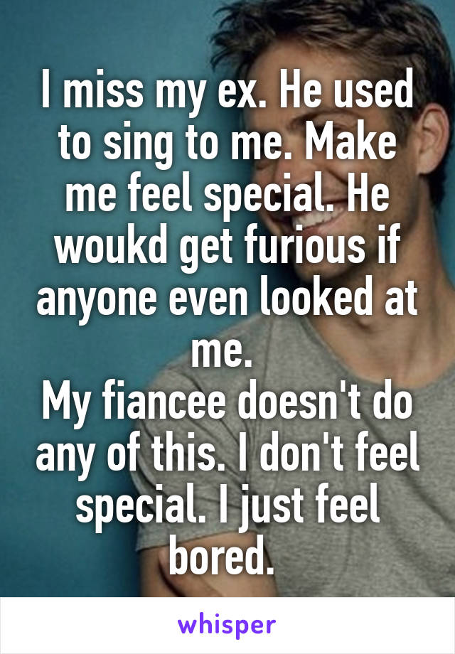I miss my ex. He used to sing to me. Make me feel special. He woukd get furious if anyone even looked at me.  My fiancee doesn't do any of this. I don't feel special. I just feel bored.