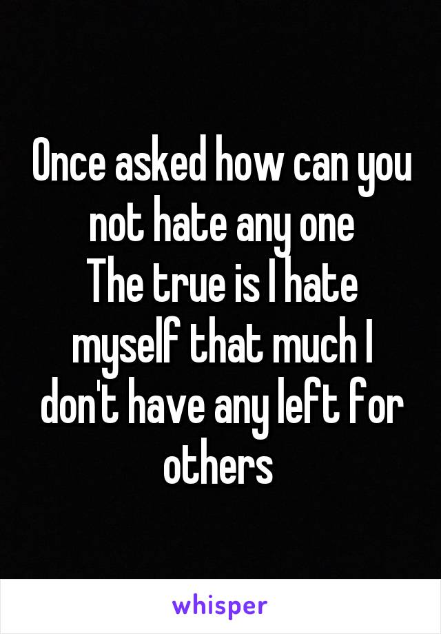 Once asked how can you not hate any one The true is I hate myself that much I don't have any left for others