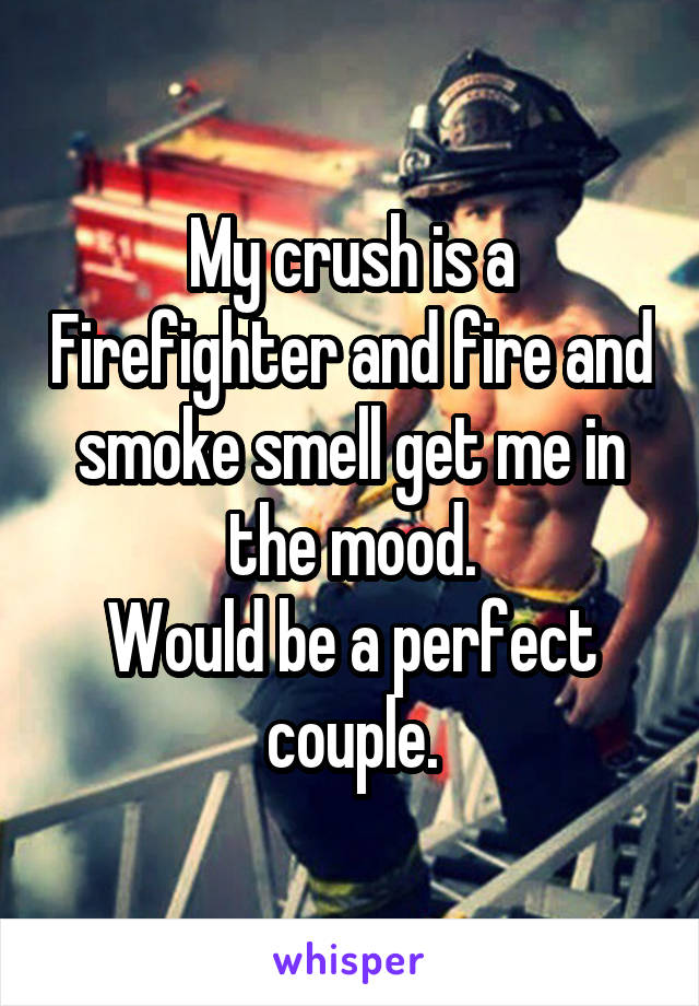 My crush is a Firefighter and fire and smoke smell get me in the mood. Would be a perfect couple.