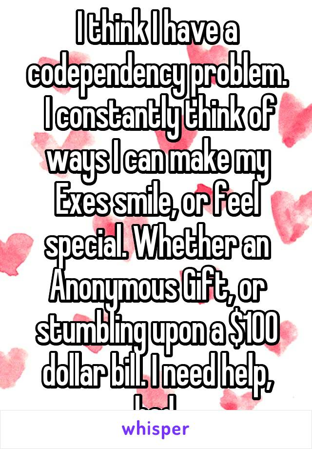 I think I have a codependency problem.  I constantly think of ways I can make my Exes smile, or feel special. Whether an Anonymous Gift, or stumbling upon a $100 dollar bill. I need help, bad.