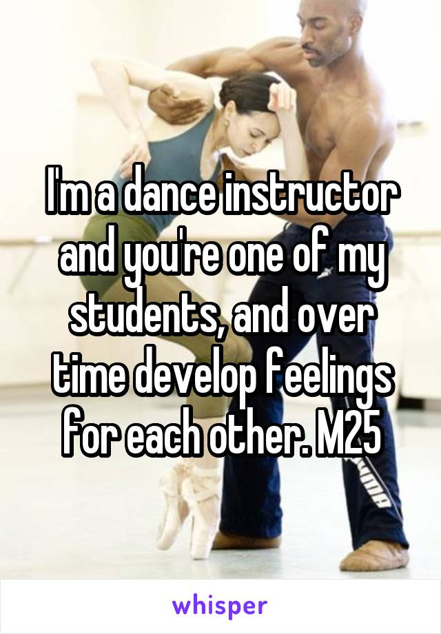 I'm a dance instructor and you're one of my students, and over time develop feelings for each other. M25