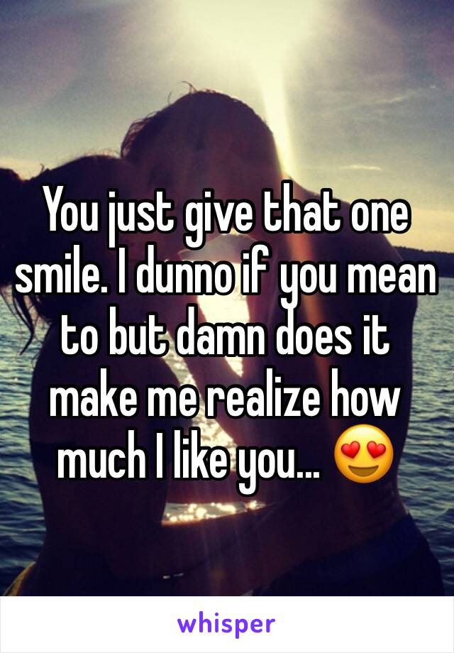 You just give that one smile. I dunno if you mean to but damn does it make me realize how much I like you... 😍