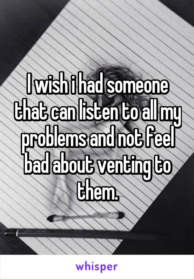 I wish i had someone that can listen to all my problems and not feel bad about venting to them.