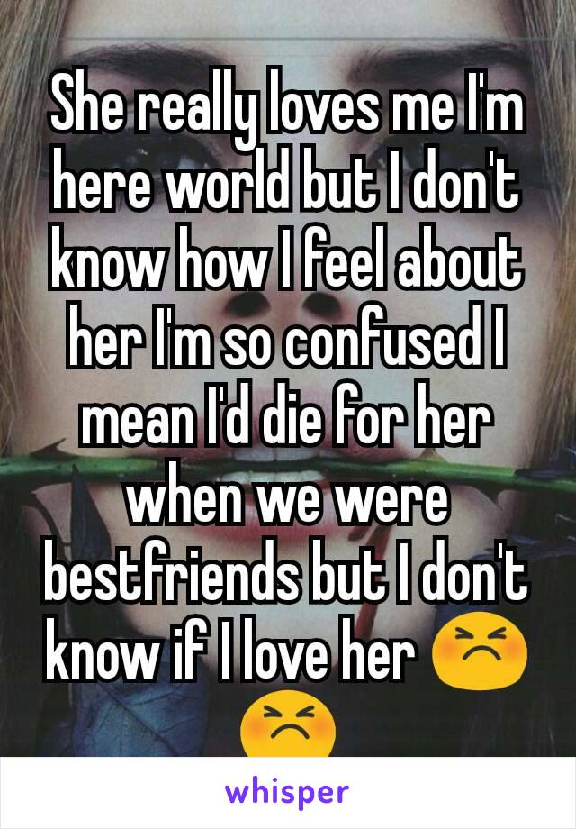 She really loves me I'm here world but I don't know how I feel about her I'm so confused I mean I'd die for her when we were bestfriends but I don't know if I love her 😣 😣