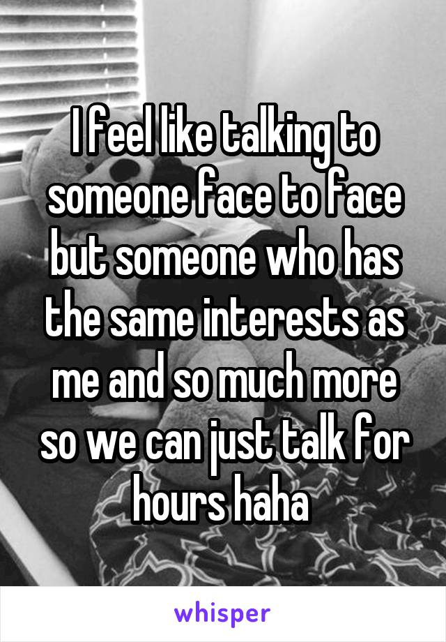 I feel like talking to someone face to face but someone who has the same interests as me and so much more so we can just talk for hours haha